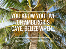 18 Reasons When You KNOW You Live on Ambergris Caye, Belize